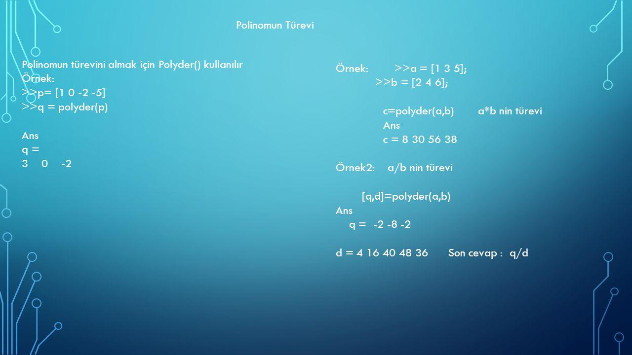 Polinomun Türevi Polinomun türevini almak için Polyder() kullanılır. Örnek: >>p= [1 0 -2 -5] >>q = polyder(p)